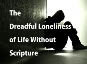 The Dreadful Loneliness of Life Without Scripture By Dr. Peter Jones